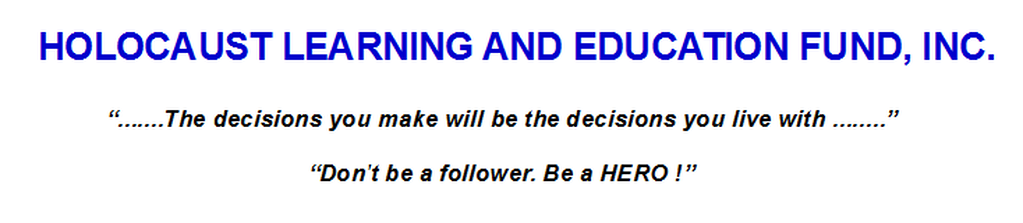 "HOLOCAUST LEARNING AND EDUCATION FUND, INC.""......The decisions you make will be the decisions you live with......""""Don't be a follower. Be a HERO!"""